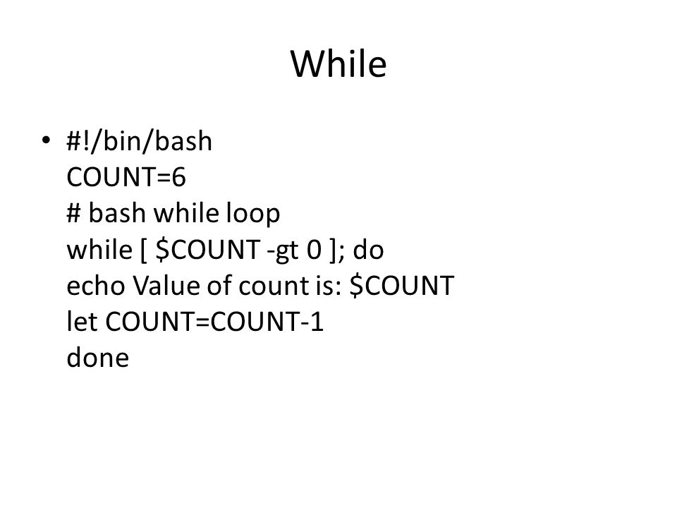 While #!/bin/bash COUNT=6 # bash while loop while [ $COUNT -gt 0 ]; do echo Value of count is: $COUNT let COUNT=COUNT-1 done.